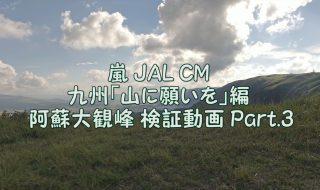嵐 JAL CM 九州「山に願いを」編 阿蘇大観峰 検証動画 Part.3