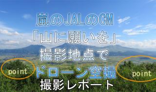 速報:嵐 JAL CM「山に願いを」篇 九州、阿蘇大観峰の撮影地点でドローン空撮。撮影レポート