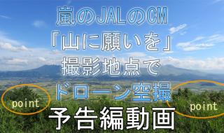 速報:嵐 JAL CM「山に願いを」篇 九州、阿蘇大観峰の撮影地点でドローン空撮。予告編動画