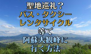 嵐 JAL CM撮影地点(ロケ地)はどこ?聖地巡礼 ユネスコ阿蘇ジオパーク大観峰展望台への行き方。熊本-阿蘇篇。