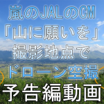 速報:嵐 JAL CM「山に願いを」篇 九州、阿蘇大観峰の撮影地点でドローン空撮。予告動画
